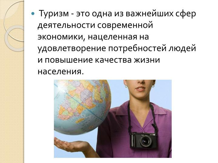 Туризм - это одна из важнейших сфер деятельности современной экономики, нацеленная на удовлетворение потребностей людей и повышение качества жизни населения.