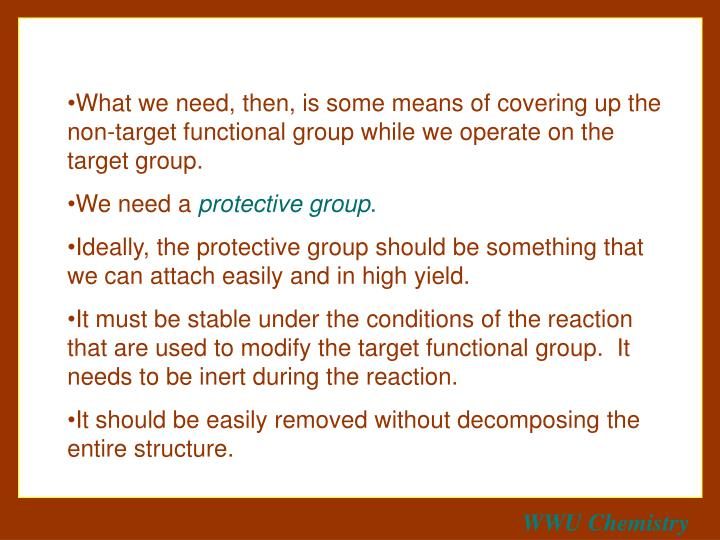 What we need, then, is some means of covering up the non-target functional group while we operate on the target group.