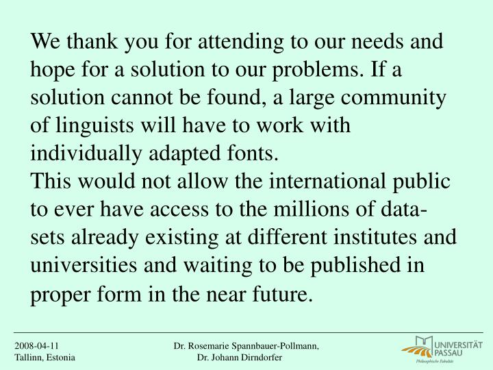 We thank you for attending to our needs and hope for a solution to our problems. If a solution cannot be found, a large community of linguists will have to work with individually adapted fonts.