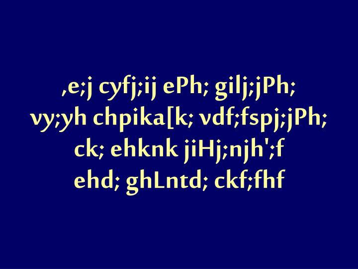 ,e;j cyfj;ij ePh; gilj;jPh;