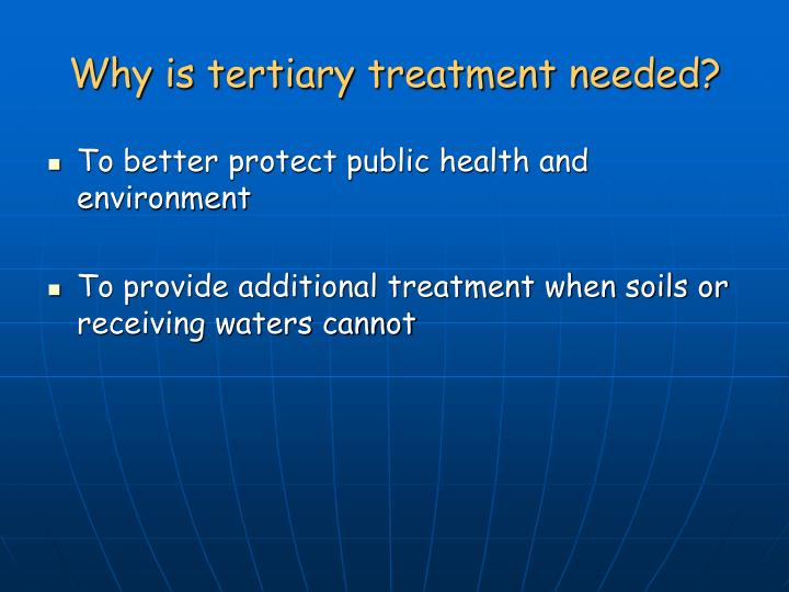 Why is tertiary treatment needed?