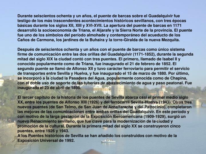 Durante seiscientos ochenta y un años, el puente de barcas sobre el Guadalquivir fue testigo de los más trascendentes acontecimientos históricos sevillanos, con tres épocas básicas durante los siglos XII, XIII y XVI-XVII. La apertura del puente de barcas en 1171 desarrolló la socioeconomía de Triana, el Aljarafe y la Sierra Norte de la provincia. El puente fue uno de los símbolos del período almohade y contemporáneo del acueducto de los Caños de Carmona, los jardines de la Buhaira y la torre-Giralda de la nueva Mezquita.