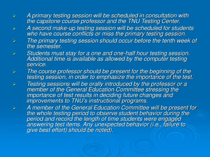 A primary testing session will be scheduled in consultation with the capstone course professor and the TNU Testing Center.