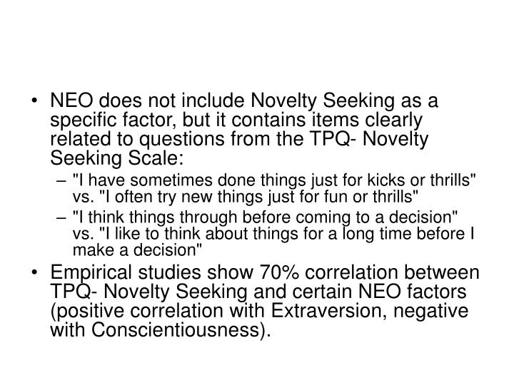 NEO does not include Novelty Seeking as a specific factor, but it contains items clearly related to questions from the TPQ- Novelty Seeking Scale: