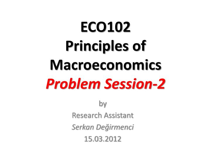 Eco102 principles of macroeconomics problem session 2