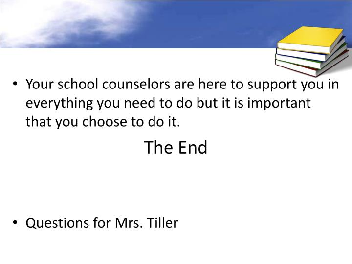 Your school counselors are here to support you in everything you need to do but it is important that you choose to do it.