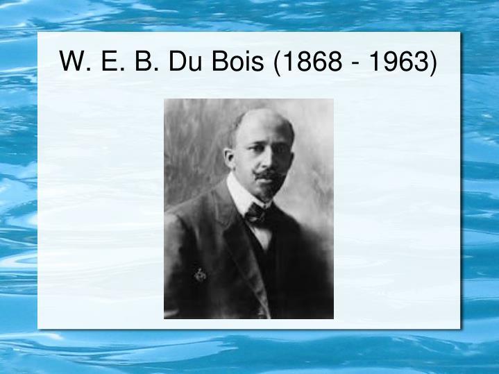 W. E. B. Du Bois (1868 - 1963)