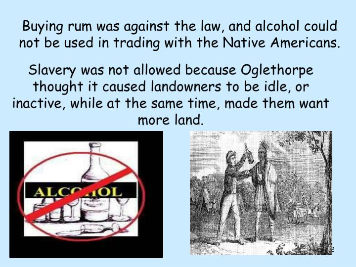 Buying rum was against the law, and alcohol could not be used in trading with the Native Americans.