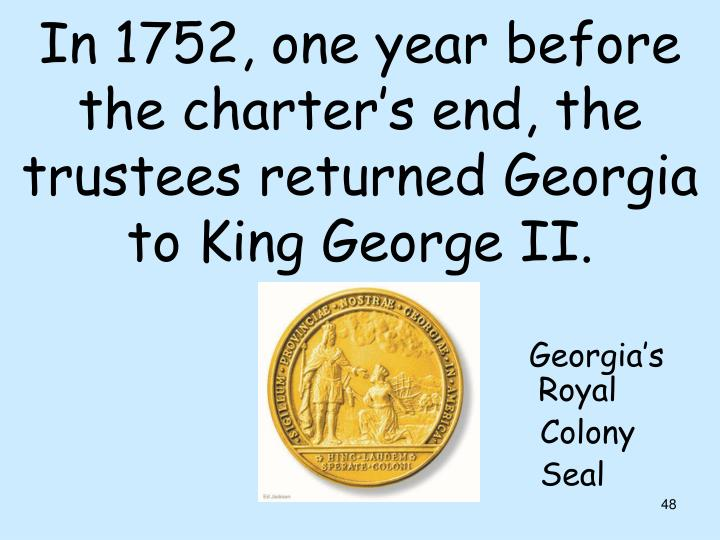 In 1752, one year before the charter's end, the trustees returned Georgia to King George II.