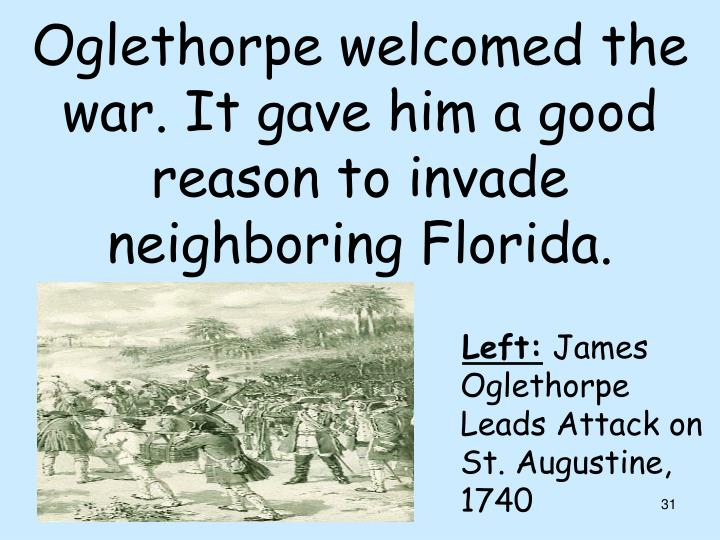 Oglethorpe welcomed the war. It gave him a good reason to invade neighboring Florida.