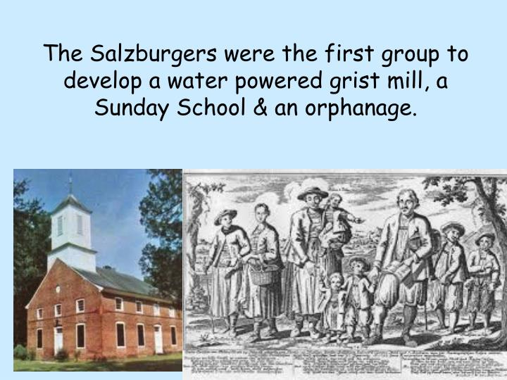 The Salzburgers were the first group to develop a water powered grist mill, a Sunday School & an orphanage.