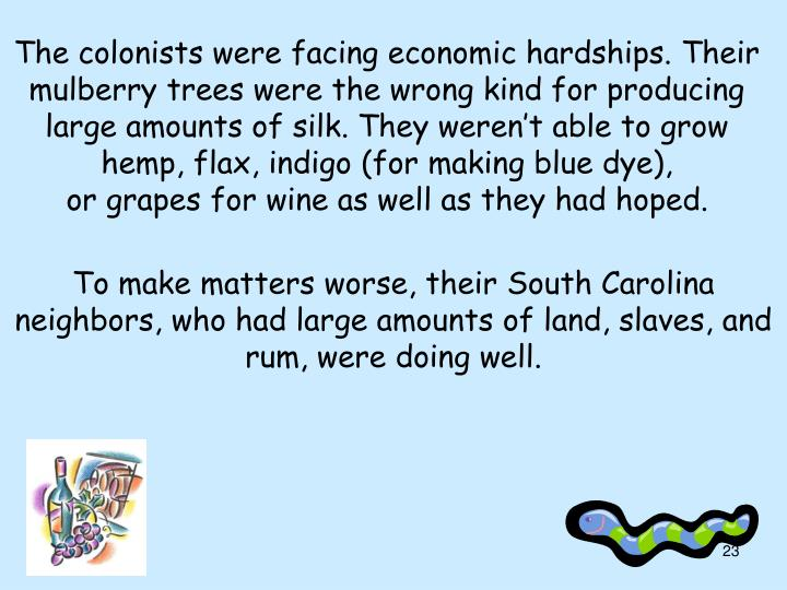 The colonists were facing economic hardships. Their mulberry trees were the wrong kind for producing large amounts of silk. They weren't able to grow hemp, flax, indigo (for making blue dye),