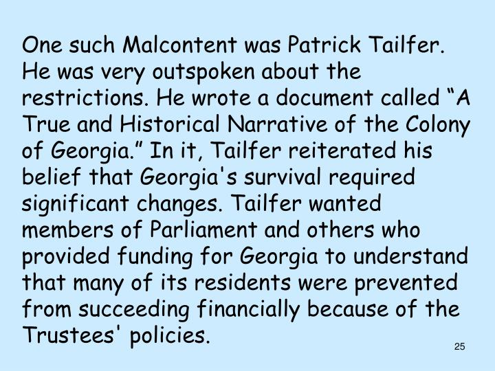 "One such Malcontent was Patrick Tailfer. He was very outspoken about the restrictions. He wrote a document called ""A True and Historical Narrative of the Colony of Georgia."" In it, Tailfer reiterated his belief that Georgia's survival required significant changes. Tailfer wanted members of Parliament and others who provided funding for Georgia to understand that many of its residents were prevented from succeeding financially because of the Trustees' policies."
