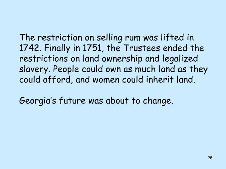 The restriction on selling rum was lifted in 1742. Finally in 1751, the Trustees ended the restrictions on land ownership and legalized slavery. People could own as much land as they could afford, and women could inherit land.