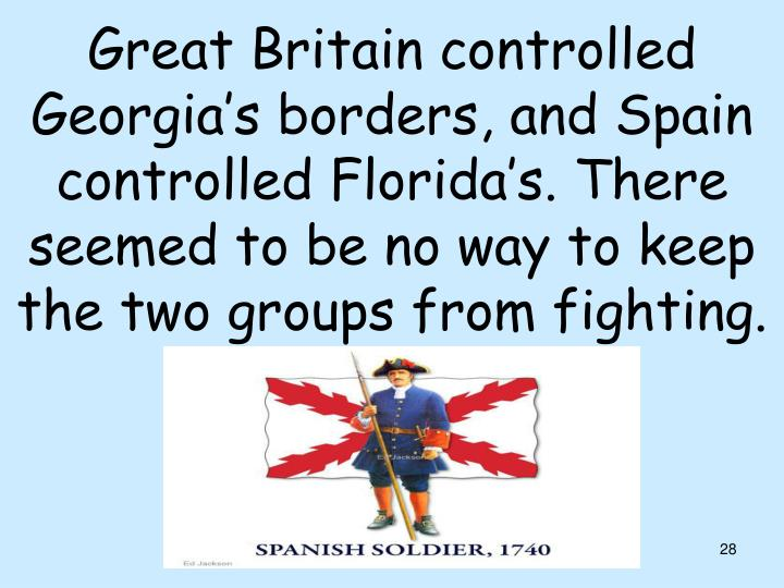 Great Britain controlled Georgia's borders, and Spain controlled Florida's. There seemed to be no way to keep