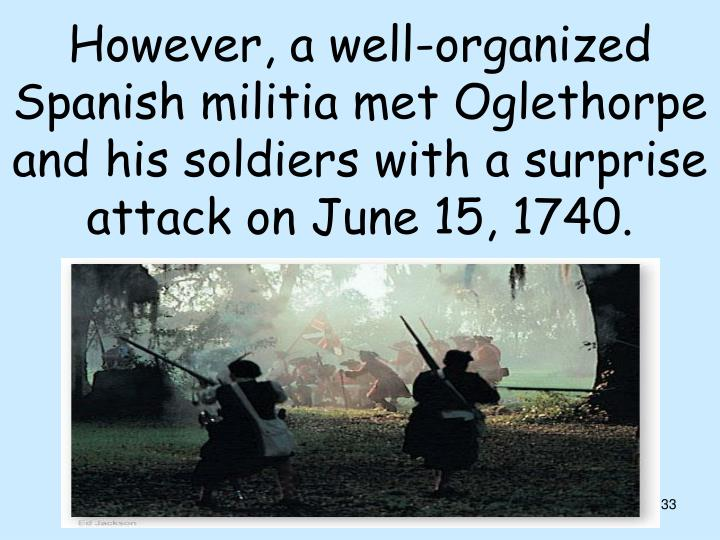 However, a well-organized Spanish militia met Oglethorpe and his soldiers with a surprise attack on June 15, 1740.