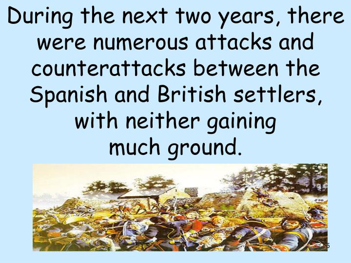 During the next two years, there were numerous attacks and counterattacks between the Spanish and British settlers, with neither gaining