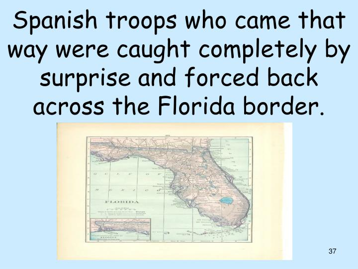 Spanish troops who came that way were caught completely by surprise and forced back across the Florida border.