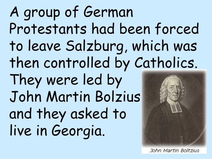 A group of German Protestants had been forced to leave Salzburg, which was then controlled by Catholics.