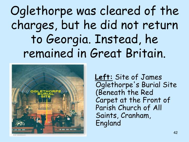 Oglethorpe was cleared of the charges, but he did not return