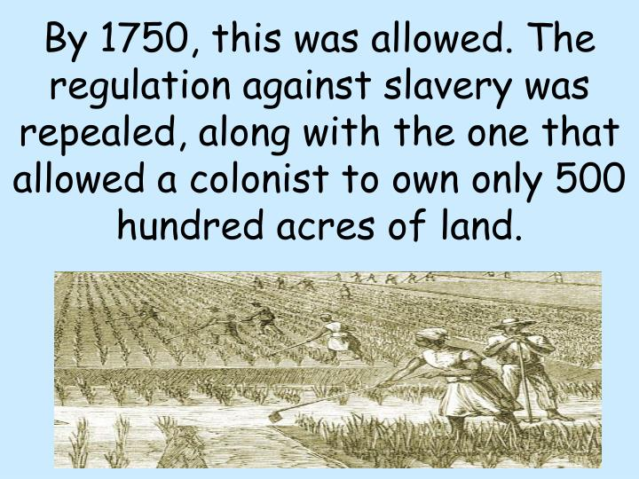 By 1750, this was allowed. The regulation against slavery was repealed, along with the one that allowed a colonist to own only 500 hundred acres of land.