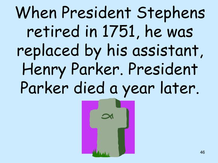 When President Stephens retired in 1751, he was replaced by his assistant, Henry Parker. President