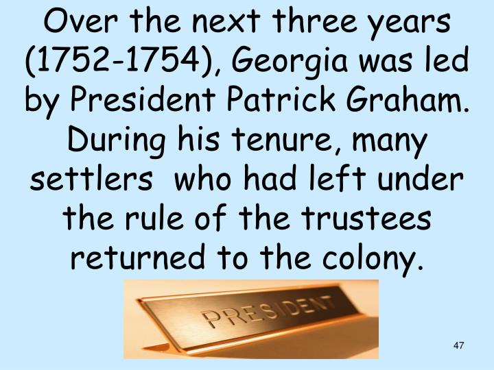 Over the next three years (1752-1754), Georgia was led by President Patrick Graham. During his tenure, many settlers  who had left under the rule of the trustees returned to the colony.