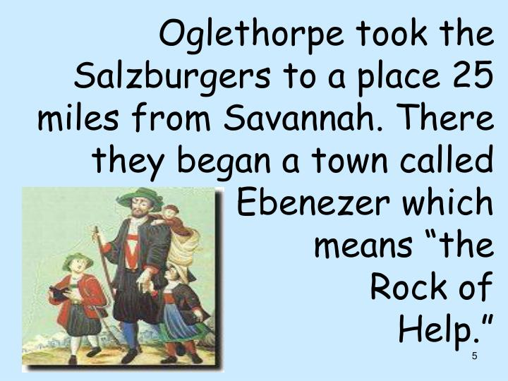 Oglethorpe took the Salzburgers to a place 25 miles from Savannah. There they began a town called Ebenezer which
