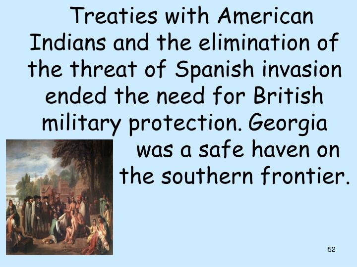 Treaties with American    Indians and the elimination of  the threat of Spanish invasion  ended the need for British  military protection.