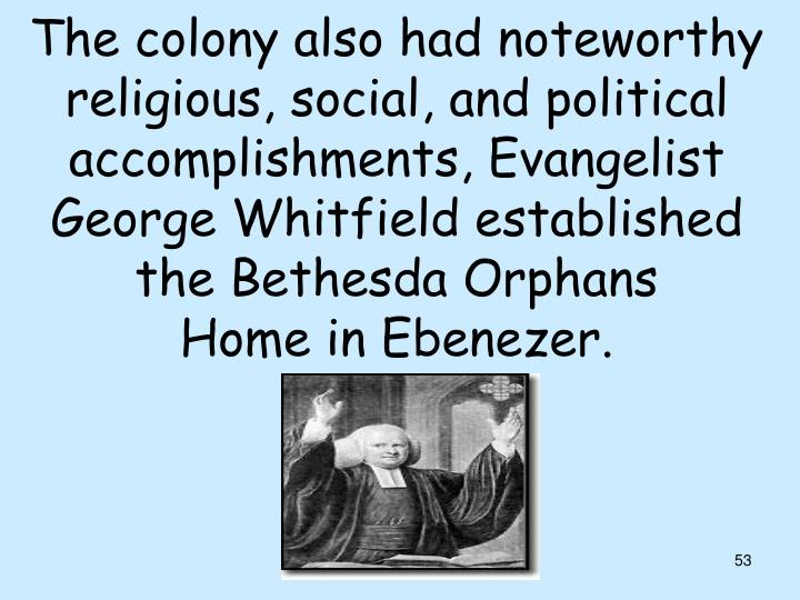 The colony also had noteworthy religious, social, and political accomplishments, Evangelist George Whitfield established