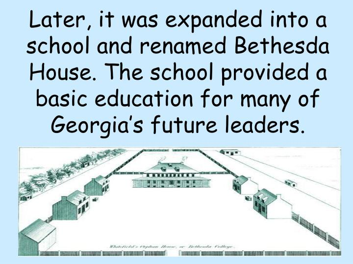 Later, it was expanded into a school and renamed Bethesda House. The school provided a basic education for many of Georgia's future leaders.