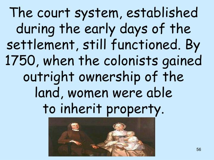 The court system, established during the early days of the settlement, still functioned. By 1750, when the colonists gained outright ownership of the