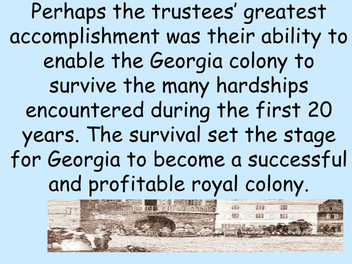 Perhaps the trustees' greatest accomplishment was their ability to enable the Georgia colony to survive the many hardships encountered during the first 20 years. The survival set the stage for Georgia to become a successful and profitable royal colony.