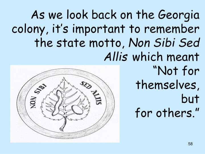 As we look back on the Georgia colony, it's important to remember the state motto,
