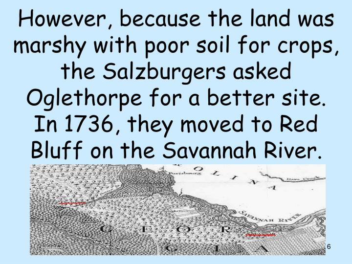 However, because the land was marshy with poor soil for crops, the Salzburgers asked Oglethorpe for a better site.