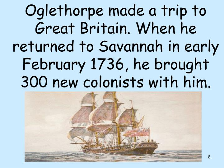 Oglethorpe made a trip to Great Britain. When he returned to Savannah in early February 1736, he brought