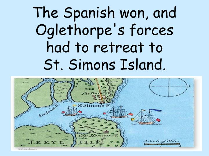 The Spanish won, and Oglethorpe's forces