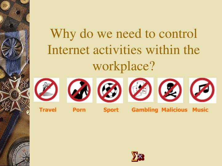 Why do we need to control internet activities within the workplace