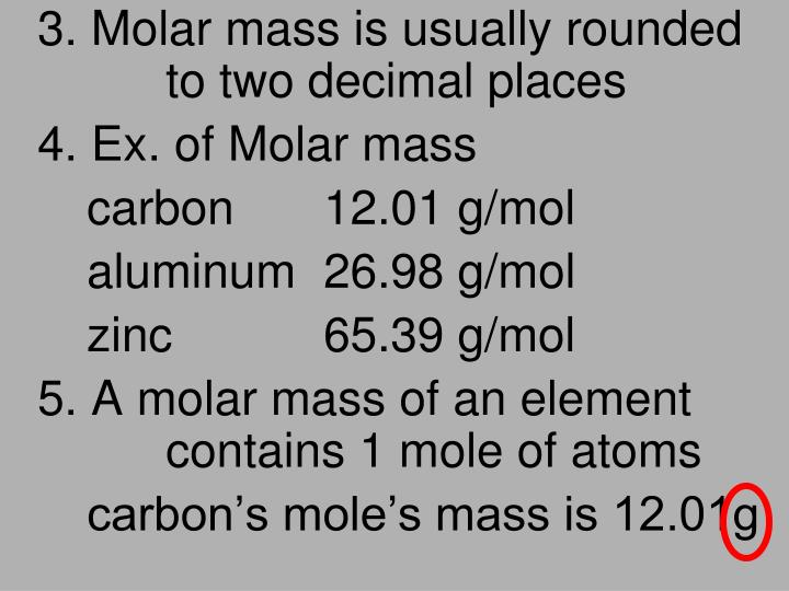 3. Molar mass is usually rounded 		to two decimal places