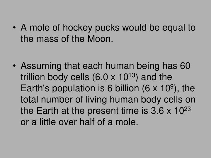 A mole of hockey pucks would be equal to the mass of the Moon.