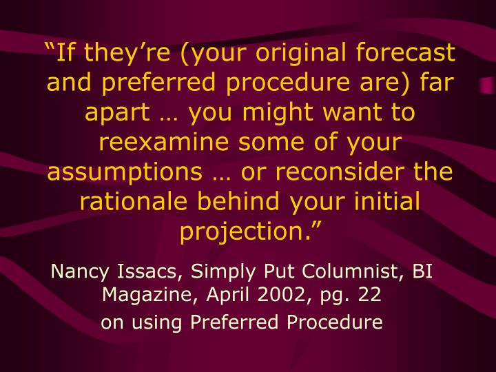 """""""If they're (your original forecast and preferred procedure are) far apart … you might want to reexamine some of your assumptions … or reconsider the rationale behind your initial projection."""""""
