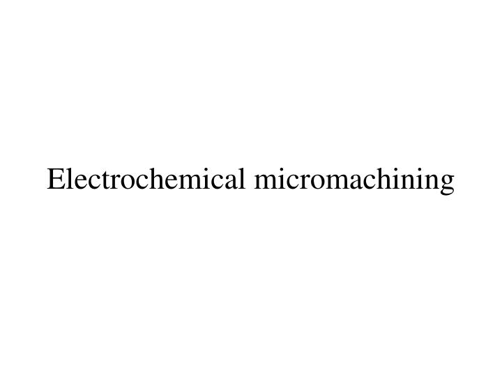 Electrochemical micromachining