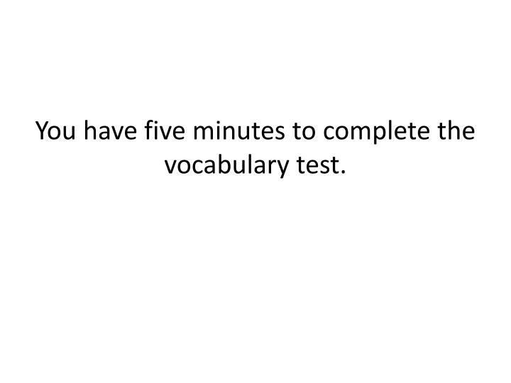 You have five minutes to complete the vocabulary test.