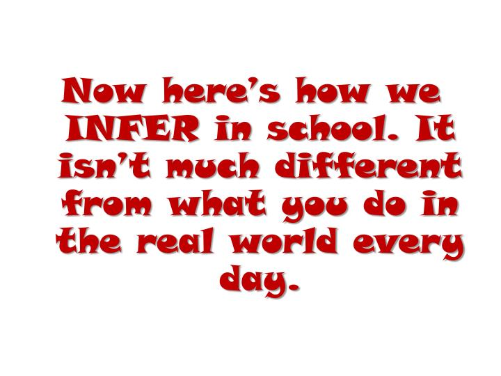 Now here's how we INFER in school. It isn't much different from what you do in the real world every day.