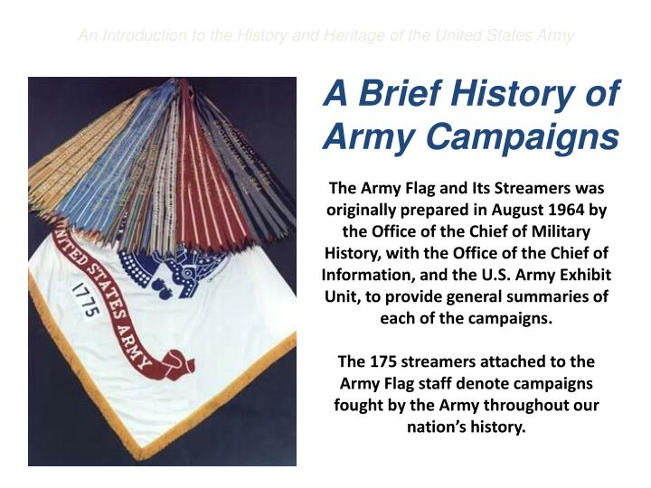 The Army Flag and Its Streamers was originally prepared in August 1964 by the Office of the Chief of Military History, with the Office of the Chief of Information, and the U.S. Army Exhibit Unit, to provide general summaries of each of the campaigns.