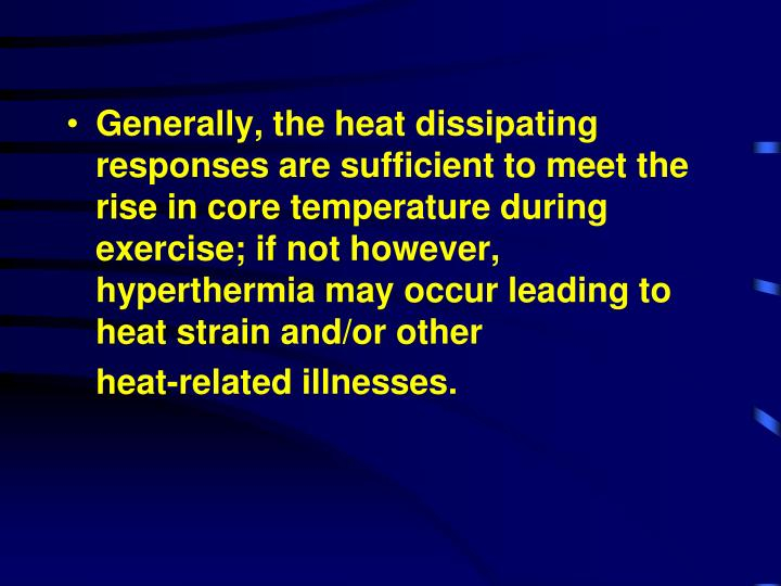 Generally, the heat dissipating responses are sufficient to meet the rise in core temperature during exercise; if not however, hyperthermia may occur leading to heat strain and/or other