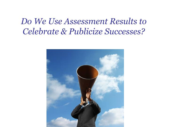 Do We Use Assessment Results to Celebrate & Publicize Successes?