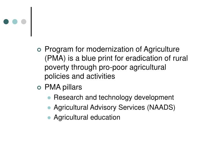 Program for modernization of Agriculture (PMA) is a blue print for eradication of rural poverty through pro-poor agricultural policies and activities
