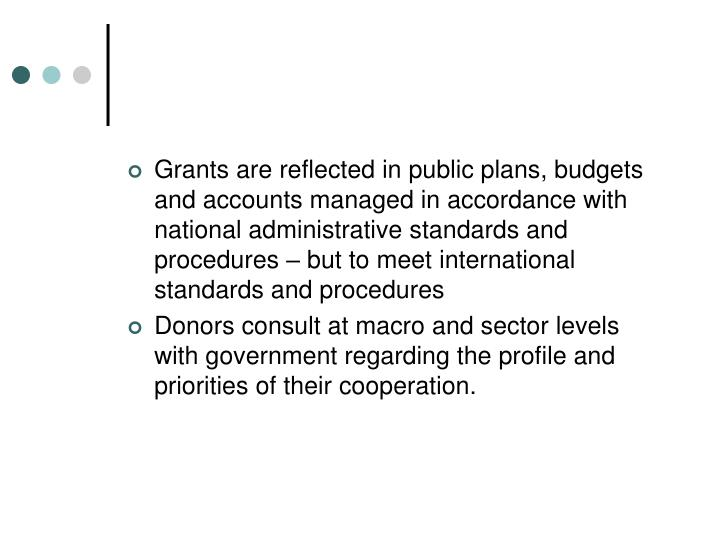 Grants are reflected in public plans, budgets and accounts managed in accordance with national administrative standards and procedures – but to meet international standards and procedures