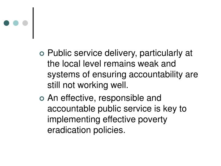 Public service delivery, particularly at the local level remains weak and systems of ensuring accountability are still not working well.
